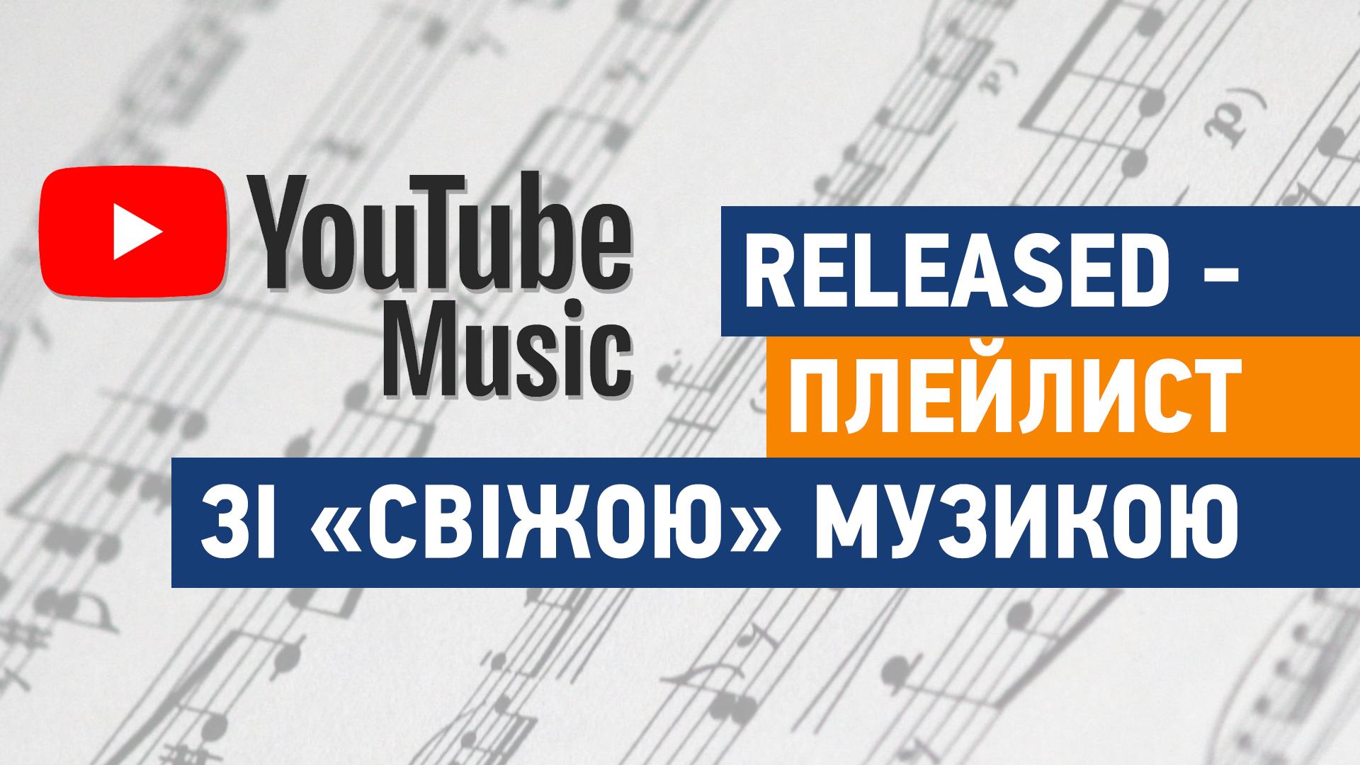 "YouTube Music додав плейлист ""Released"", щоб конкурувати з ""New Music Friday"" від Spotify"