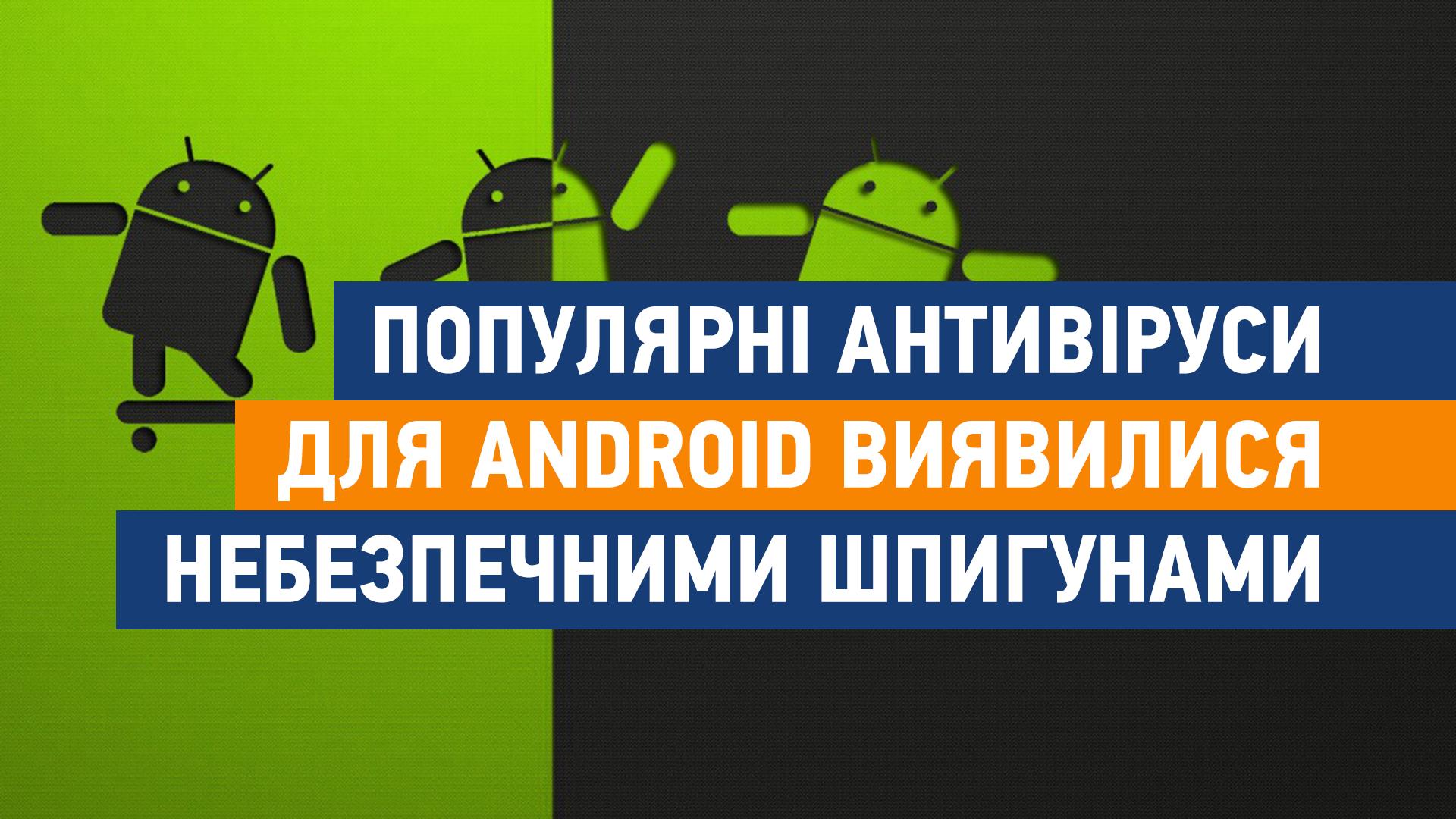 Популярні антивіруси для Android виявилися небезпечними шпигунами